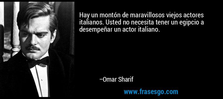 Hay un montón de maravillosos viejos actores italianos. Usted no necesita tener un egipcio a desempeñar un actor italiano. – Omar Sharif