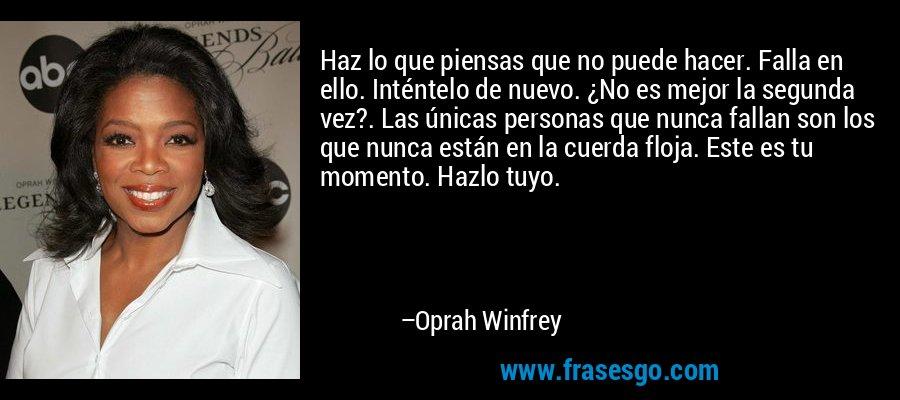 Haz lo que piensas que no puede hacer. Falla en ello. Inténtelo de nuevo. ¿No es mejor la segunda vez?. Las únicas personas que nunca fallan son los que nunca están en la cuerda floja. Este es tu momento. Hazlo tuyo. – Oprah Winfrey
