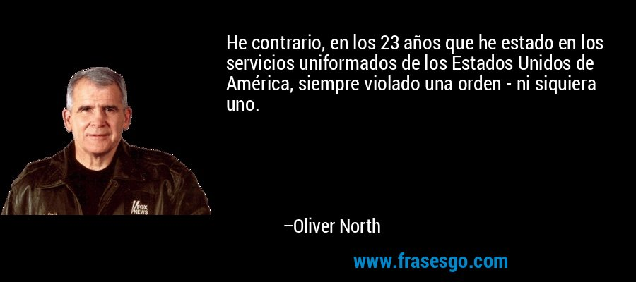 He contrario, en los 23 años que he estado en los servicios uniformados de los Estados Unidos de América, siempre violado una orden - ni siquiera uno. – Oliver North