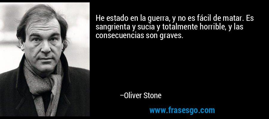 He estado en la guerra, y no es fácil de matar. Es sangrienta y sucia y totalmente horrible, y las consecuencias son graves. – Oliver Stone