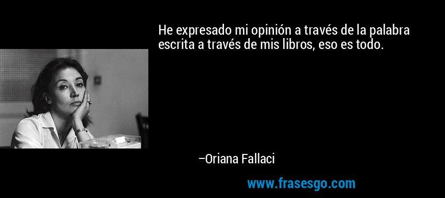 He expresado mi opinión a través de la palabra escrita a través de mis libros, eso es todo. – Oriana Fallaci