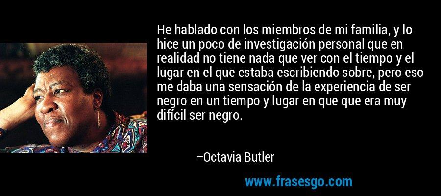 He hablado con los miembros de mi familia, y lo hice un poco de investigación personal que en realidad no tiene nada que ver con el tiempo y el lugar en el que estaba escribiendo sobre, pero eso me daba una sensación de la experiencia de ser negro en un tiempo y lugar en que que era muy difícil ser negro. – Octavia Butler