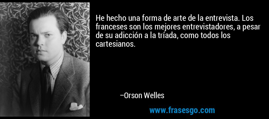 He hecho una forma de arte de la entrevista. Los franceses son los mejores entrevistadores, a pesar de su adicción a la tríada, como todos los cartesianos. – Orson Welles