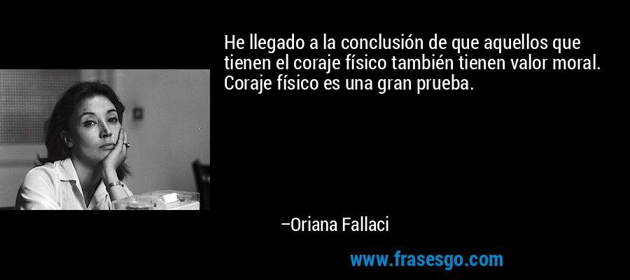 He llegado a la conclusión de que aquellos que tienen el coraje físico también tienen valor moral. Coraje físico es una gran prueba. – Oriana Fallaci