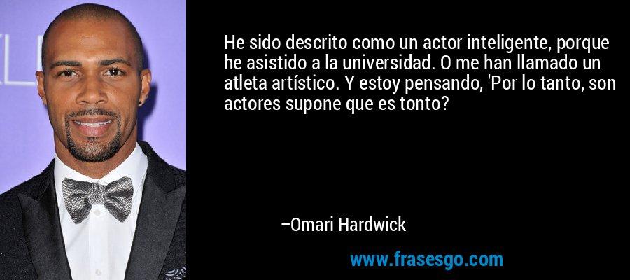 He sido descrito como un actor inteligente, porque he asistido a la universidad. O me han llamado un atleta artístico. Y estoy pensando, 'Por lo tanto, son actores supone que es tonto? – Omari Hardwick