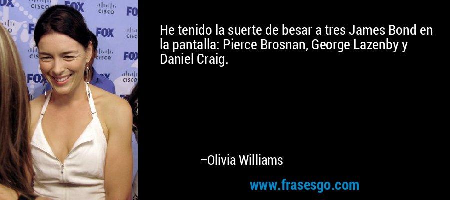 He tenido la suerte de besar a tres James Bond en la pantalla: Pierce Brosnan, George Lazenby y Daniel Craig. – Olivia Williams