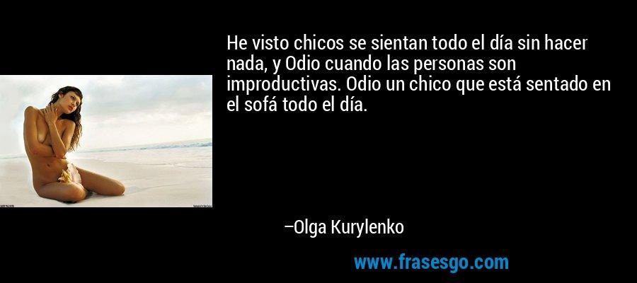 He visto chicos se sientan todo el día sin hacer nada, y Odio cuando las personas son improductivas. Odio un chico que está sentado en el sofá todo el día. – Olga Kurylenko