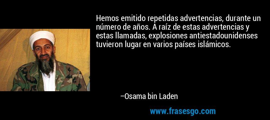 Hemos emitido repetidas advertencias, durante un número de años. A raíz de estas advertencias y estas llamadas, explosiones antiestadounidenses tuvieron lugar en varios países islámicos. – Osama bin Laden