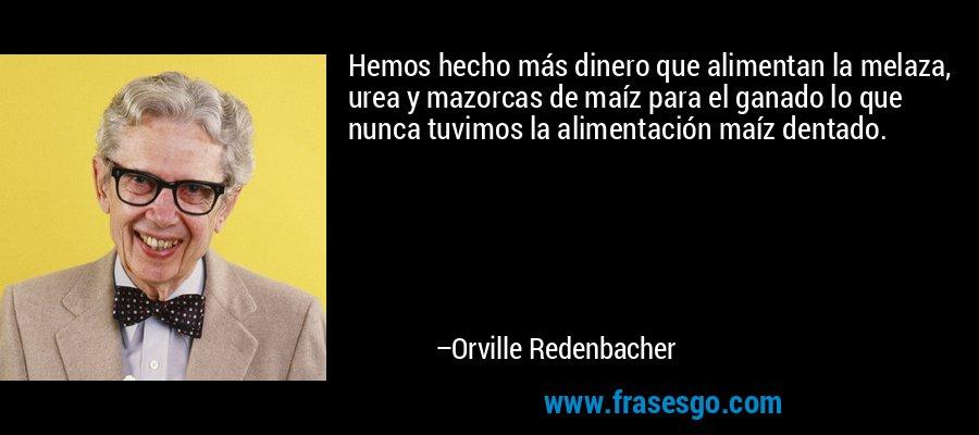 Hemos hecho más dinero que alimentan la melaza, urea y mazorcas de maíz para el ganado lo que nunca tuvimos la alimentación maíz dentado. – Orville Redenbacher