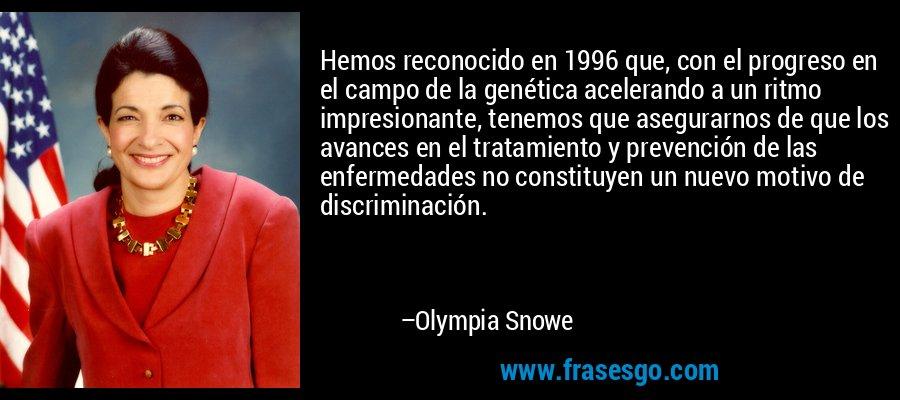 Hemos reconocido en 1996 que, con el progreso en el campo de la genética acelerando a un ritmo impresionante, tenemos que asegurarnos de que los avances en el tratamiento y prevención de las enfermedades no constituyen un nuevo motivo de discriminación. – Olympia Snowe