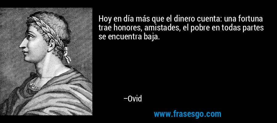 Hoy en día más que el dinero cuenta: una fortuna trae honores, amistades, el pobre en todas partes se encuentra baja. – Ovid