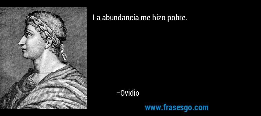 La abundancia me hizo pobre. – Ovidio