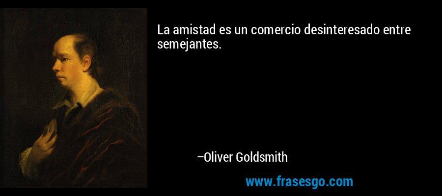 La amistad es un comercio desinteresado entre semejantes. – Oliver Goldsmith