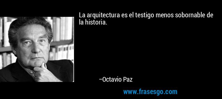 La arquitectura es el testigo menos sobornable de la historia. – Octavio Paz