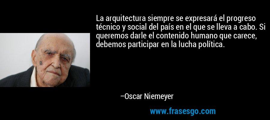 La arquitectura siempre se expresará el progreso técnico y social del país en el que se lleva a cabo. Si queremos darle el contenido humano que carece, debemos participar en la lucha política. – Oscar Niemeyer