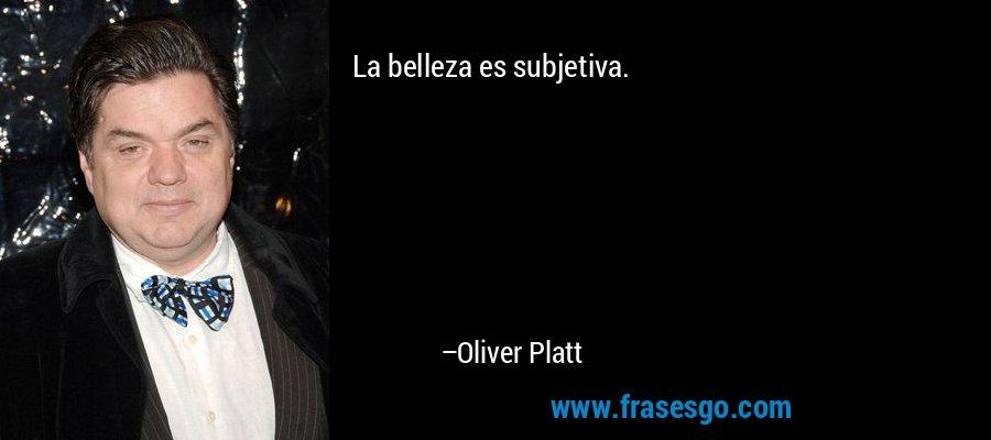 La belleza es subjetiva. – Oliver Platt