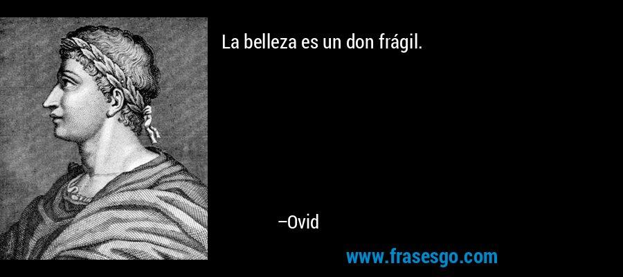 La belleza es un don frágil. – Ovid