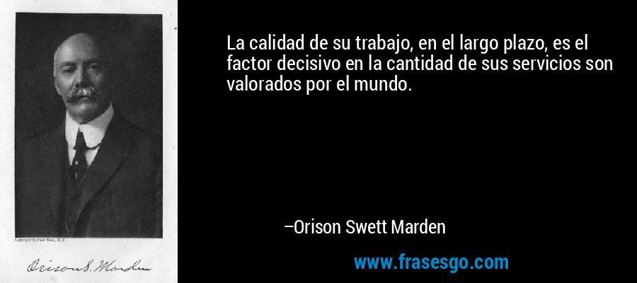 La calidad de su trabajo, en el largo plazo, es el factor decisivo en la cantidad de sus servicios son valorados por el mundo. – Orison Swett Marden