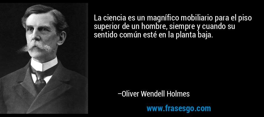 La ciencia es un magnífico mobiliario para el piso superior de un hombre, siempre y cuando su sentido común esté en la planta baja. – Oliver Wendell Holmes