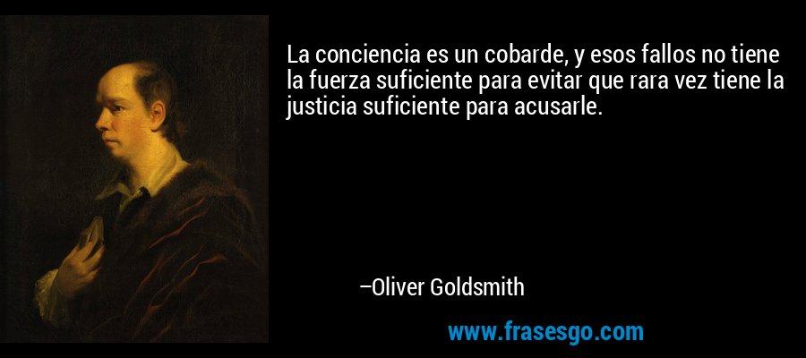 La conciencia es un cobarde, y esos fallos no tiene la fuerza suficiente para evitar que rara vez tiene la justicia suficiente para acusarle. – Oliver Goldsmith