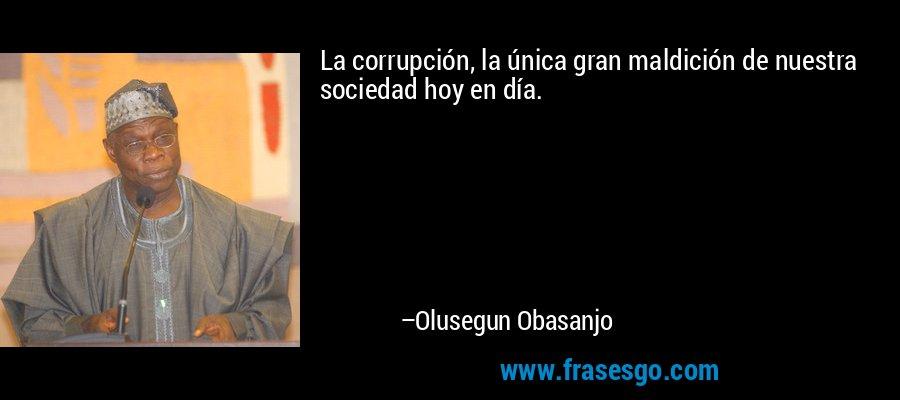 La corrupción, la única gran maldición de nuestra sociedad hoy en día. – Olusegun Obasanjo