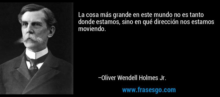 La cosa más grande en este mundo no es tanto donde estamos, sino en qué dirección nos estamos moviendo. – Oliver Wendell Holmes Jr.