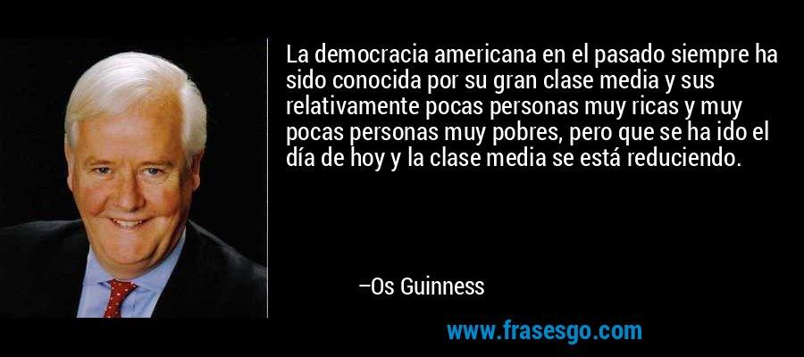 La democracia americana en el pasado siempre ha sido conocida por su gran clase media y sus relativamente pocas personas muy ricas y muy pocas personas muy pobres, pero que se ha ido el día de hoy y la clase media se está reduciendo. – Os Guinness
