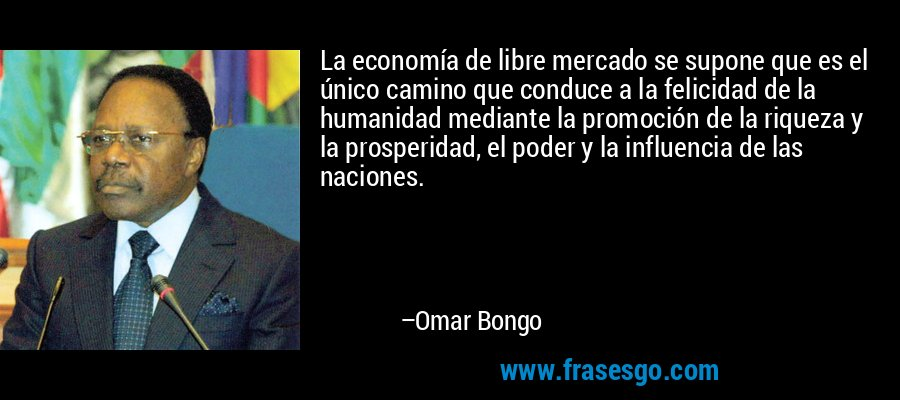 La economía de libre mercado se supone que es el único camino que conduce a la felicidad de la humanidad mediante la promoción de la riqueza y la prosperidad, el poder y la influencia de las naciones. – Omar Bongo
