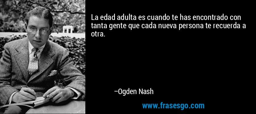 La edad adulta es cuando te has encontrado con tanta gente que cada nueva persona te recuerda a otra. – Ogden Nash