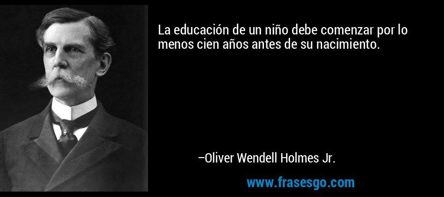 La educación de un niño debe comenzar por lo menos cien años antes de su nacimiento. – Oliver Wendell Holmes Jr.