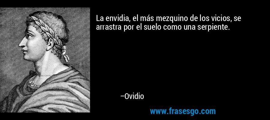 La envidia, el más mezquino de los vicios, se arrastra por el suelo como una serpiente. – Ovidio