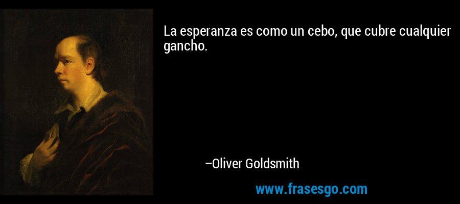 La esperanza es como un cebo, que cubre cualquier gancho. – Oliver Goldsmith