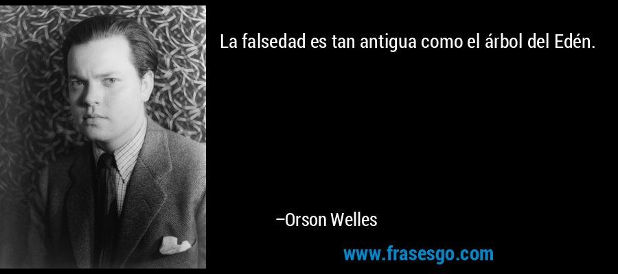 La falsedad es tan antigua como el árbol del Edén. – Orson Welles