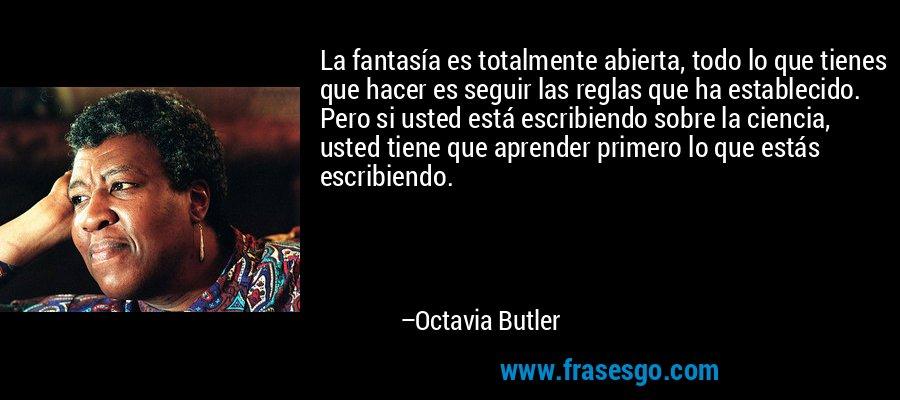 La fantasía es totalmente abierta, todo lo que tienes que hacer es seguir las reglas que ha establecido. Pero si usted está escribiendo sobre la ciencia, usted tiene que aprender primero lo que estás escribiendo. – Octavia Butler