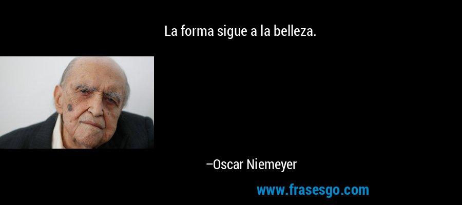La forma sigue a la belleza. – Oscar Niemeyer