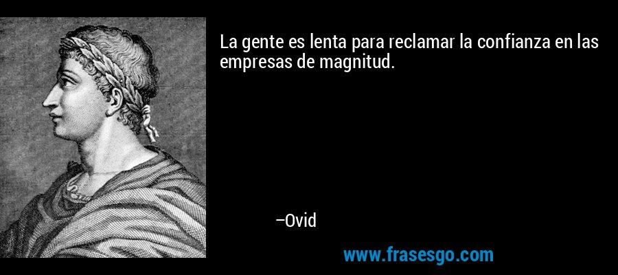 La gente es lenta para reclamar la confianza en las empresas de magnitud. – Ovid