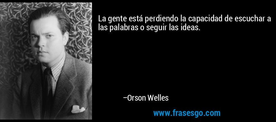 La gente está perdiendo la capacidad de escuchar a las palabras o seguir las ideas. – Orson Welles