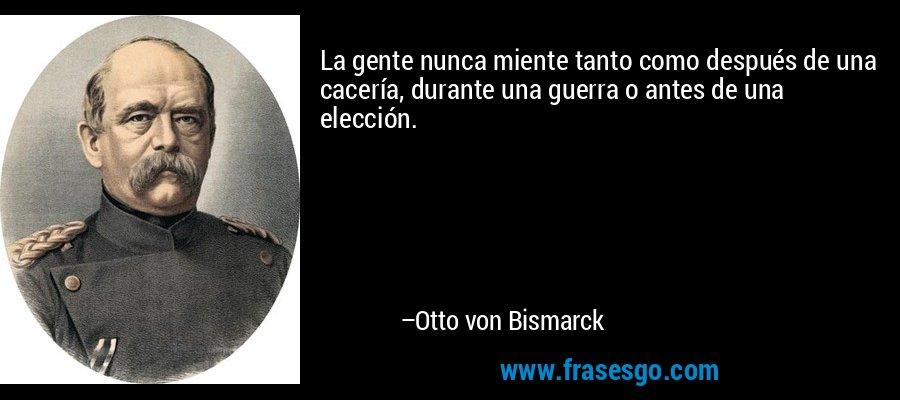 La gente nunca miente tanto como después de una cacería, durante una guerra o antes de una elección. – Otto von Bismarck