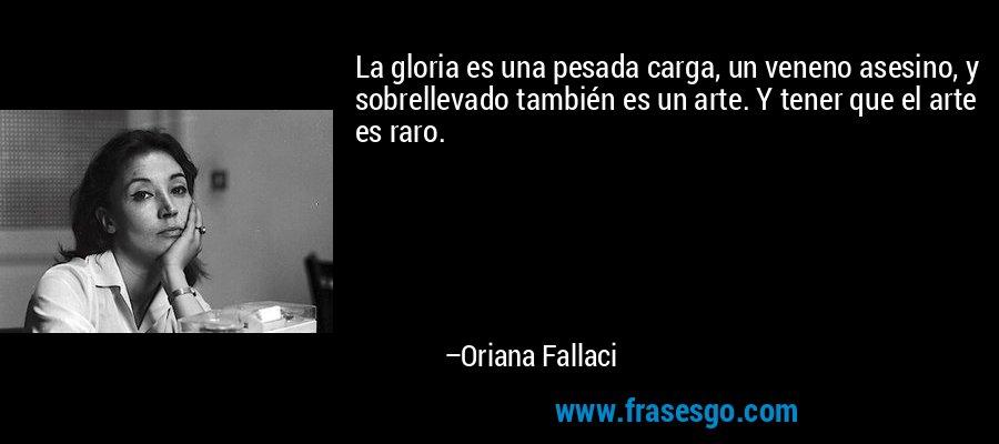 La gloria es una pesada carga, un veneno asesino, y sobrellevado también es un arte. Y tener que el arte es raro. – Oriana Fallaci