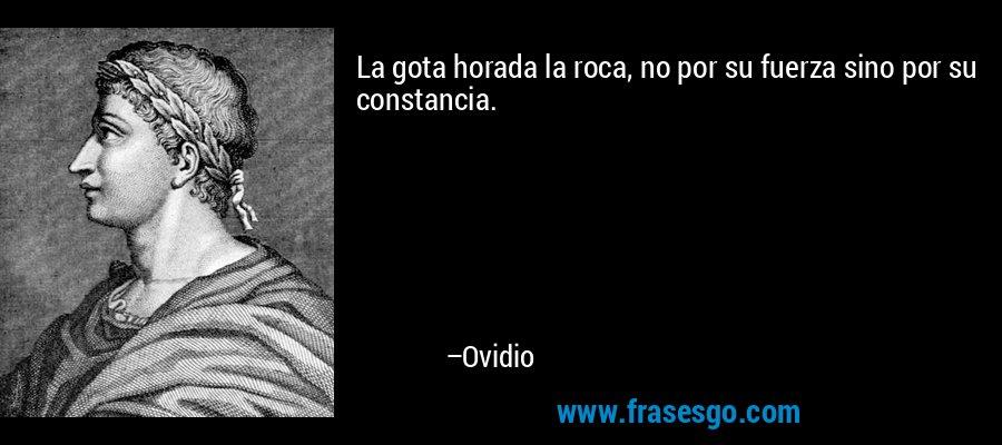 La gota horada la roca, no por su fuerza sino por su constancia. – Ovidio