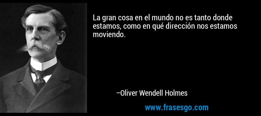 La gran cosa en el mundo no es tanto donde estamos, como en qué dirección nos estamos moviendo. – Oliver Wendell Holmes