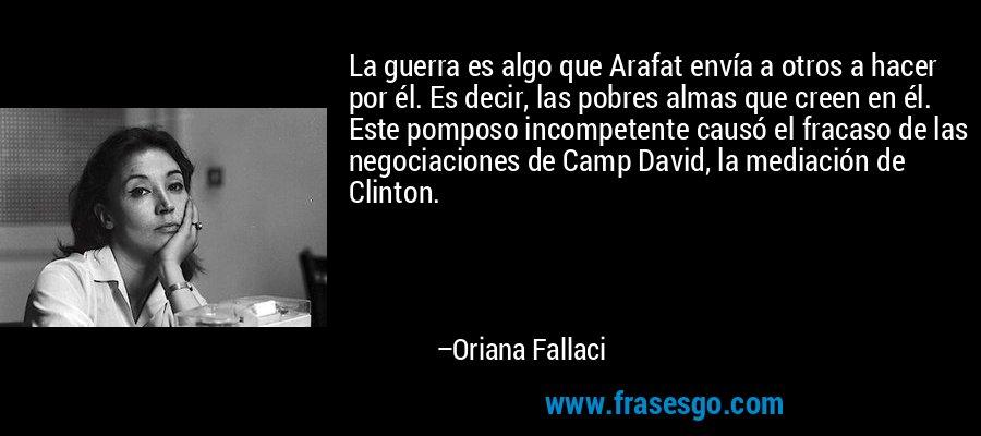 La guerra es algo que Arafat envía a otros a hacer por él. Es decir, las pobres almas que creen en él. Este pomposo incompetente causó el fracaso de las negociaciones de Camp David, la mediación de Clinton. – Oriana Fallaci