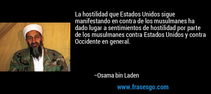 La hostilidad que Estados Unidos sigue manifestando en contra de los musulmanes ha dado lugar a sentimientos de hostilidad por parte de los musulmanes contra Estados Unidos y contra Occidente en general. – Osama bin Laden