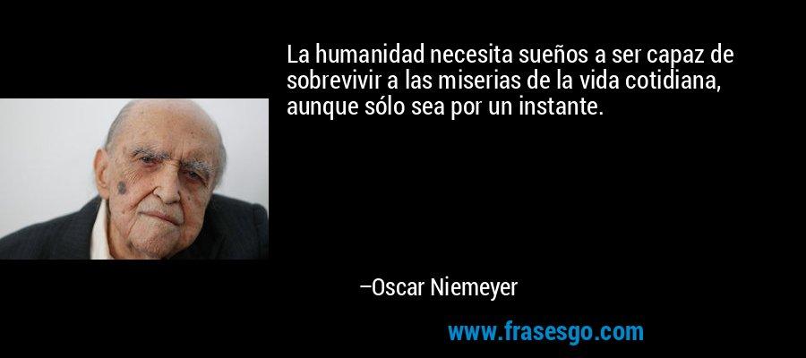 La humanidad necesita sueños a ser capaz de sobrevivir a las miserias de la vida cotidiana, aunque sólo sea por un instante. – Oscar Niemeyer