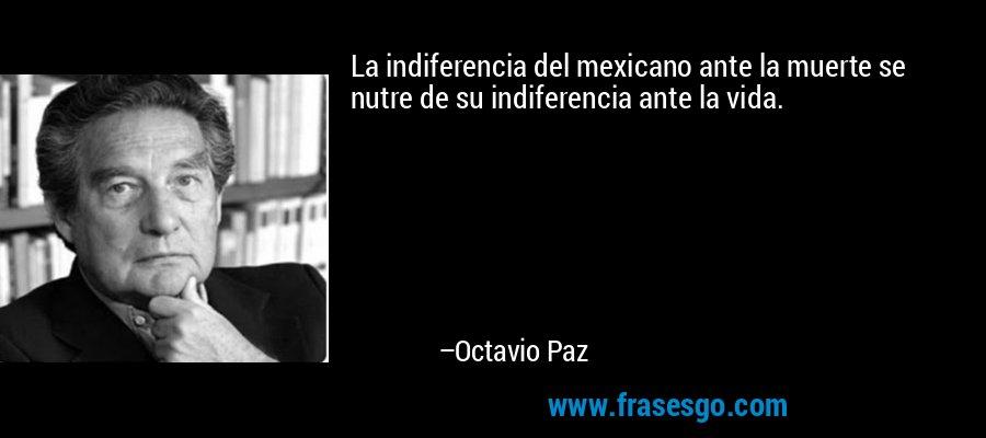 La indiferencia del mexicano ante la muerte se nutre de su indiferencia ante la vida. – Octavio Paz
