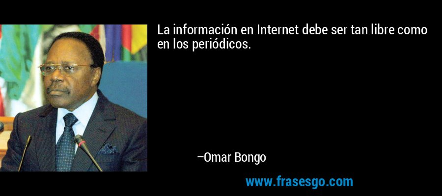 La información en Internet debe ser tan libre como en los periódicos. – Omar Bongo