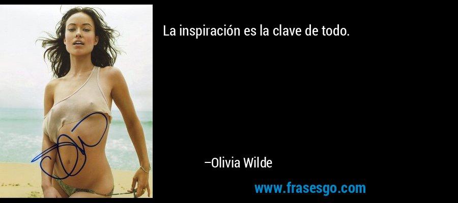 La inspiración es la clave de todo. – Olivia Wilde