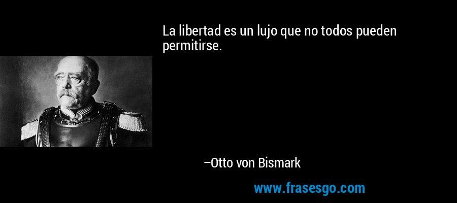 La libertad es un lujo que no todos pueden permitirse. – Otto von Bismark
