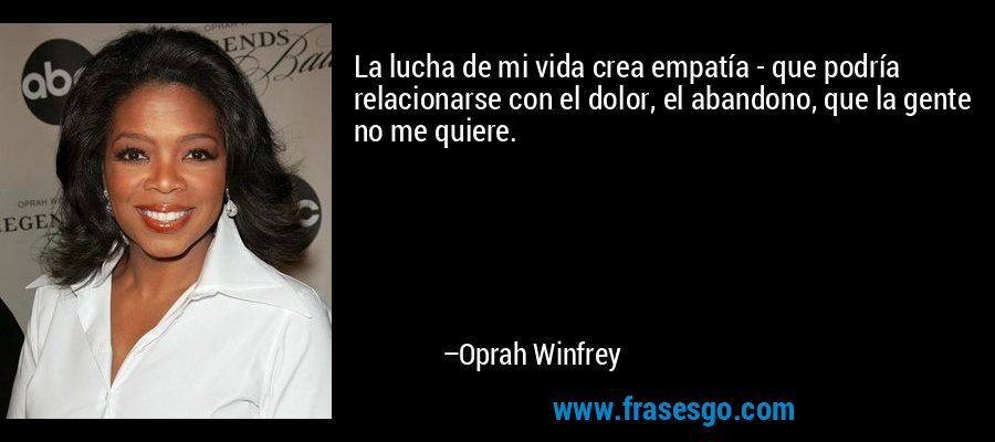 La lucha de mi vida crea empatía - que podría relacionarse con el dolor, el abandono, que la gente no me quiere. – Oprah Winfrey