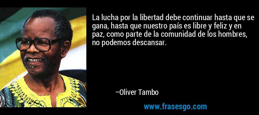 La lucha por la libertad debe continuar hasta que se gana, hasta que nuestro país es libre y feliz y en paz, como parte de la comunidad de los hombres, no podemos descansar. – Oliver Tambo